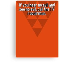 If you hear no evil and see no evil' call the TV repairman. Canvas Print