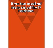 If you hear no evil and see no evil' call the TV repairman. Photographic Print