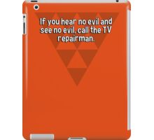 If you hear no evil and see no evil' call the TV repairman. iPad Case/Skin