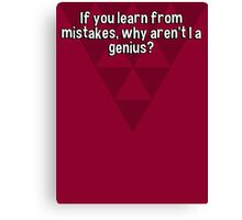 If you learn from mistakes' why aren't I a genius? Canvas Print