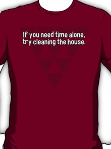 If you need time alone' try cleaning the house. T-Shirt