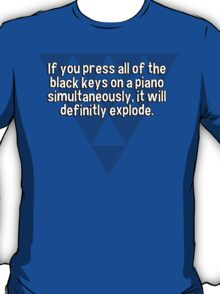 If you press all of the black keys on a piano simultaneously' it will definitly explode. T-Shirt