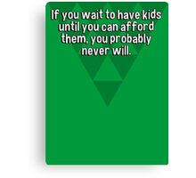 If you wait to have kids until you can afford them' you probably never will. Canvas Print