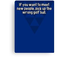 If you want to meet new people' pick up the wrong golf ball. Canvas Print