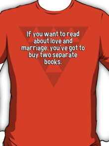 If you want to read about love and marriage' you've got to buy two separate books.  T-Shirt