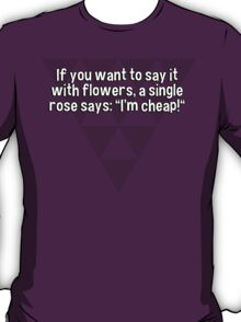 """If you want to say it with flowers' a single rose says: """"I'm cheap!"""" T-Shirt"""