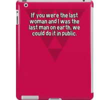 If you were the last woman and I was the last man on earth' we could do it in public. iPad Case/Skin