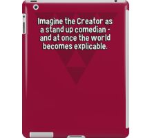 Imagine the Creator as a stand up comedian - and at once the world becomes explicable. iPad Case/Skin