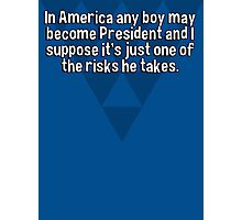 In America any boy may become President and I suppose it's just one of the risks he takes.   Photographic Print