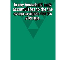 In any household' junk accumulates to the the space available for its storage. Photographic Print