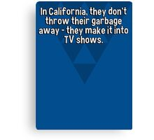 In California' they don't throw their garbage away - they make it into TV shows. Canvas Print