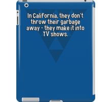 In California' they don't throw their garbage away - they make it into TV shows. iPad Case/Skin