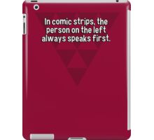 In comic strips' the person on the left always speaks first. iPad Case/Skin