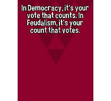 In Democracy' it's your vote that counts. In Feudalism' it's your count that votes. Photographic Print