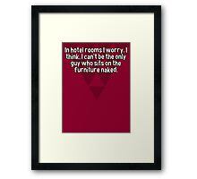 In hotel rooms I worry. I think' I can't be the only guy who sits on the furniture naked.  Framed Print