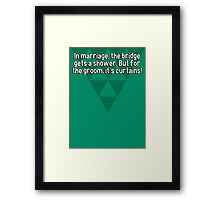 In marriage' the bridge gets a shower. But for the groom' it's curtains! Framed Print