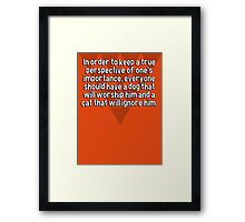 In order to keep a true perspective of one's importance' everyone should have a dog that will worship him and a cat that will ignore him. Framed Print