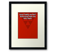 In our family we don't divorce our men' we bury them. Framed Print