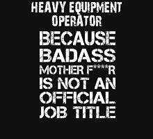 Heavy Equipment Operator Because Badass Mother F****r Is Not An Official Job Title - Tshirts T-Shirt
