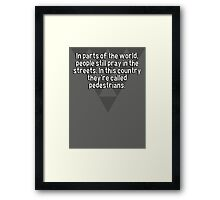In parts of the world' people still pray in the streets. In this country they're called pedestrians.  Framed Print
