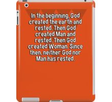 In the beginning' God created the earth and rested. Then God created Man and rested. Then God created Woman. Since then' neither God nor Man has rested. iPad Case/Skin
