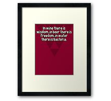 In wine there is wisdom' in beer there is freedom' in water there is bacteria.  Framed Print