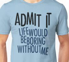 Life Would Be Boring Without Me Unisex T-Shirt