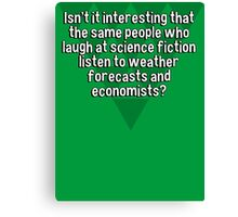 Isn't it interesting that the same people who laugh at science fiction listen to weather forecasts and economists? Canvas Print