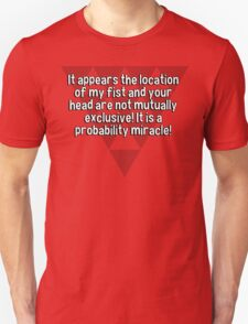 It appears the location of my fist and your head are not mutually exclusive! It is a probability miracle!  T-Shirt