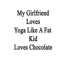 My Girlfriend Loves Yoga Like A Fat Kid Loves Chocolate  Photographic Print
