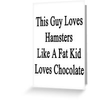 This Guy Loves Hamsters Like A Fat Kid Loves Chocolate  Greeting Card