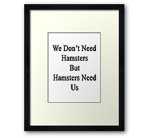 We Don't Need Hamsters But Hamsters Need Us  Framed Print