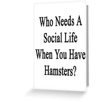Who Needs A Social Life When You Have Hamsters?  Greeting Card