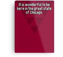 It is wonderful to be here in the great state of Chicago.   Metal Print