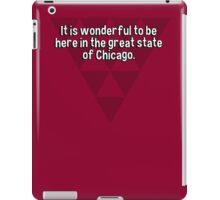 It is wonderful to be here in the great state of Chicago.   iPad Case/Skin
