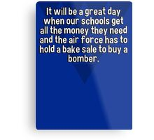 It will be a great day when our schools get all the money they need and the air force has to hold a bake sale to buy a bomber.  Metal Print