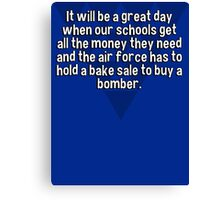 It will be a great day when our schools get all the money they need and the air force has to hold a bake sale to buy a bomber.  Canvas Print