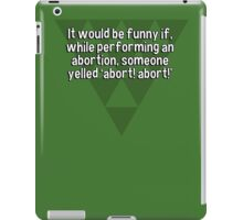 It would be funny if' while performing an abortion' someone yelled 'abort! abort!' iPad Case/Skin