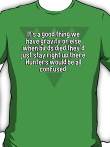 It's a good thing we have gravity or else when birds died they'd just stay right up there. Hunters would be all confused. T-Shirt