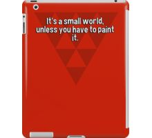 It's a small world' unless you have to paint it. iPad Case/Skin