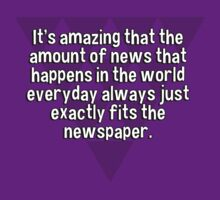 It's amazing that the amount of news that happens in the world everyday always just exactly fits the newspaper. by margdbrown