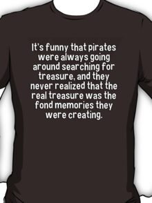 It's funny that pirates were always going around searching for treasure' and they never realized that the real treasure was the fond memories they were creating. T-Shirt