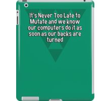 It's Never Too Late to Mutate and we know our computers do it as soon as our backs are turned iPad Case/Skin