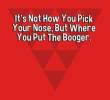 It's Not How You Pick Your Nose' But Where You Put The Booger. T-Shirt