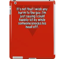 It's not that I wish any harm to the guy' I'm just saying I could happily sit by while someone knocks his head off. iPad Case/Skin