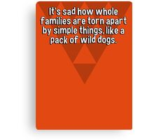 It's sad how whole families are torn apart by simple things' like a pack of wild dogs. Canvas Print