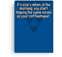 It's scary when' in the morning' you start making the same noises as your coffeemaker. Canvas Print