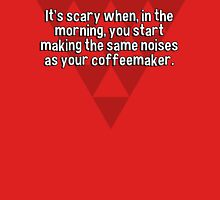 It's scary when' in the morning' you start making the same noises as your coffeemaker. T-Shirt