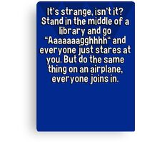 """It's strange' isn't it? Stand in the middle of a library and go """"Aaaaaaagghhhh"""" and everyone just stares at you. But do the same thing on an airplane' everyone joins in. Canvas Print"""