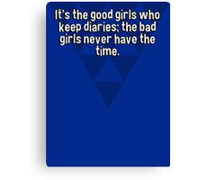 It's the good girls who keep diaries; the bad girls never have the time.   Canvas Print